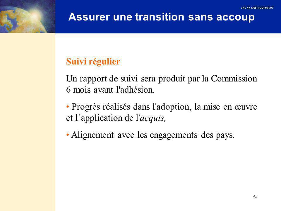 DG ELARGISSEMENT 42 Assurer une transition sans accoup Suivi régulier Un rapport de suivi sera produit par la Commission 6 mois avant l'adhésion. Prog