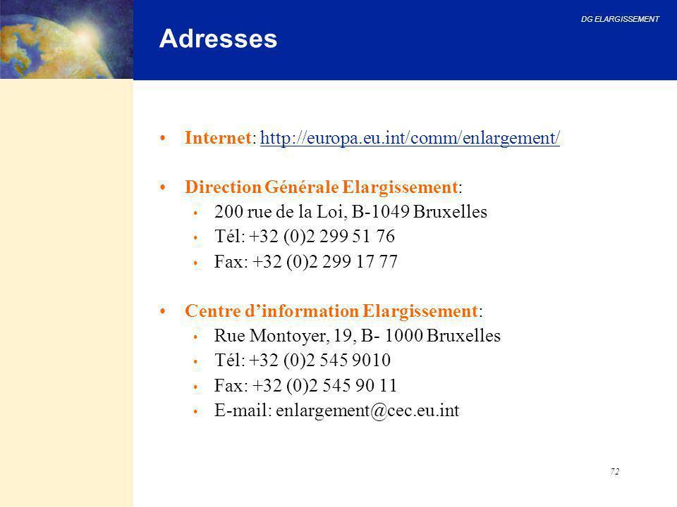 DG ELARGISSEMENT 72 Adresses Internet: http://europa.eu.int/comm/enlargement/ Direction Générale Elargissement: 200 rue de la Loi, B-1049 Bruxelles Té