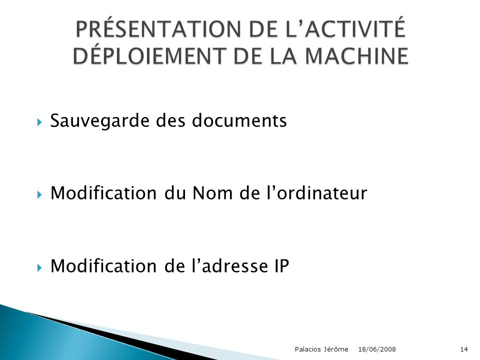  Sauvegarde des documents  Modification du Nom de l'ordinateur  Modification de l'adresse IP 18/06/2008Palacios Jérôme14