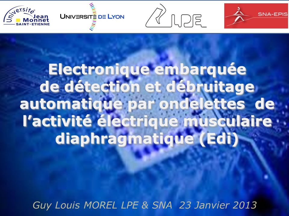 Guy Louis MOREL LPE & SNA 23 Janvier 2013 Electronique embarquée de détection et débruitage automatique par ondelettes de l'activité électrique musculaire diaphragmatique (Edi) Electronique embarquée de détection et débruitage automatique par ondelettes de l'activité électrique musculaire diaphragmatique (Edi)