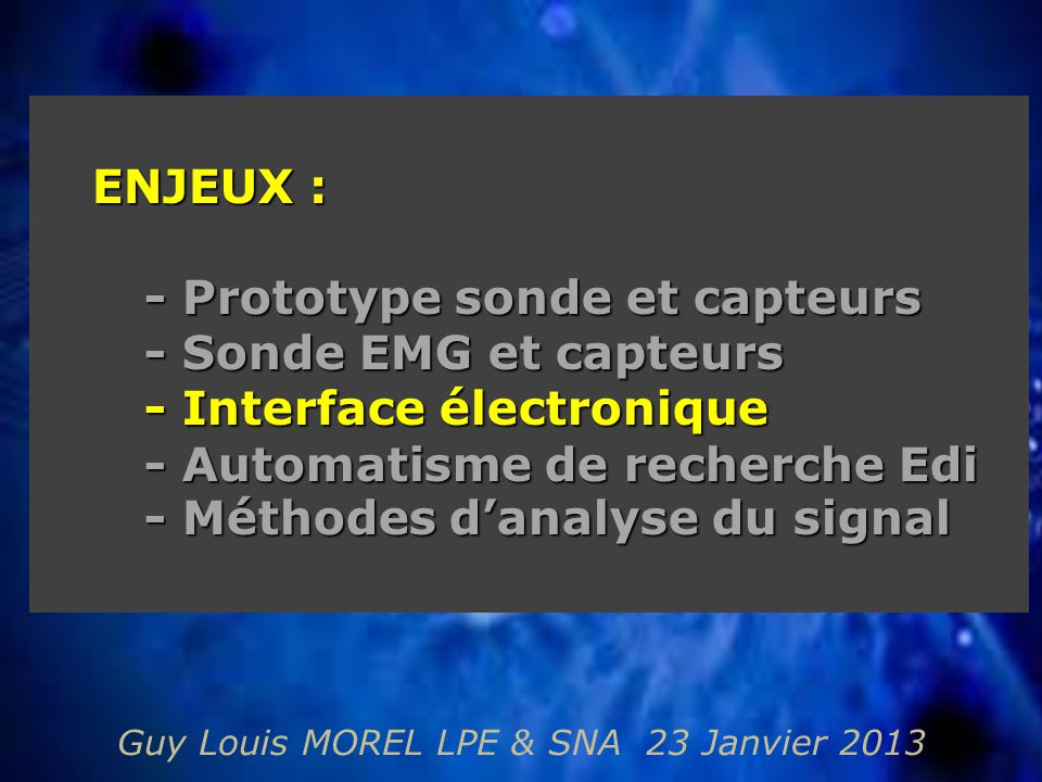 Guy Louis MOREL LPE & SNA 23 Janvier 2013 ENJEUX : - Prototype sonde et capteurs - Sonde EMG et capteurs - Interface électronique - Automatisme de recherche Edi - Méthodes d'analyse du signal