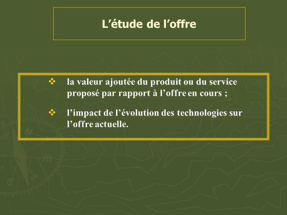 L'étude de l'offre   la valeur ajoutée du produit ou du service proposé par rapport à l'offre en cours ;   l'impact de l'évolution des technologie