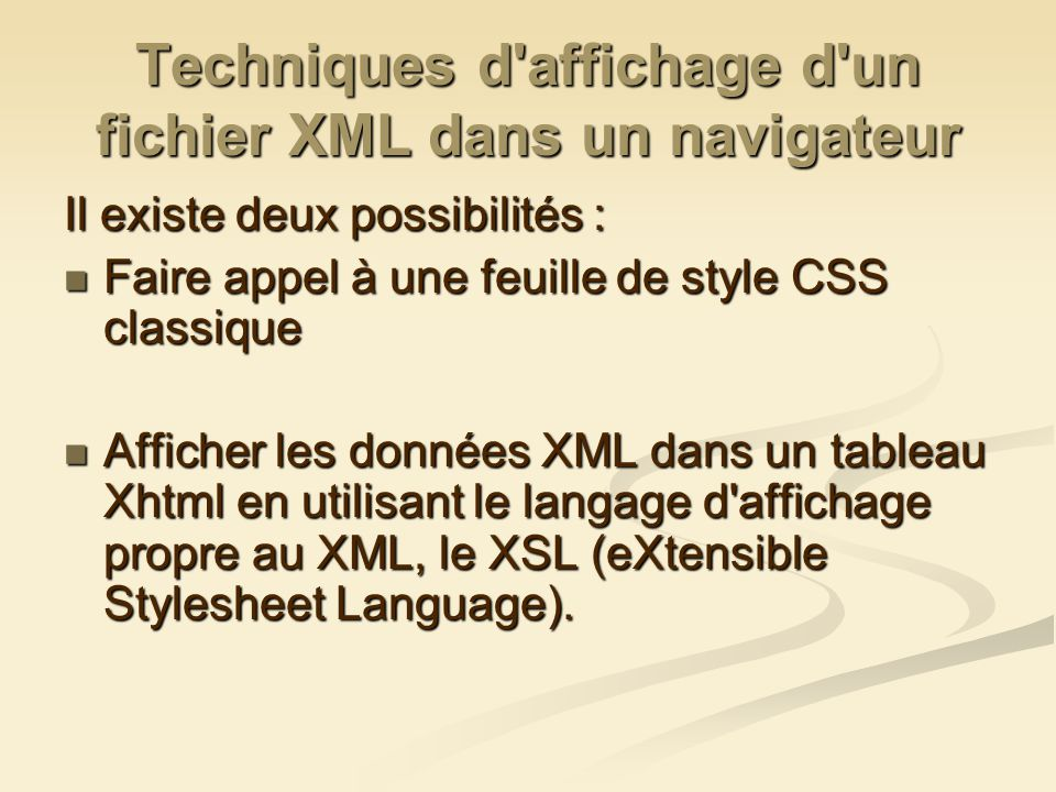 Techniques d affichage d un fichier XML dans un navigateur Il existe deux possibilités : Faire appel à une feuille de style CSS classique Faire appel à une feuille de style CSS classique Afficher les données XML dans un tableau Xhtml en utilisant le langage d affichage propre au XML, le XSL (eXtensible Stylesheet Language).