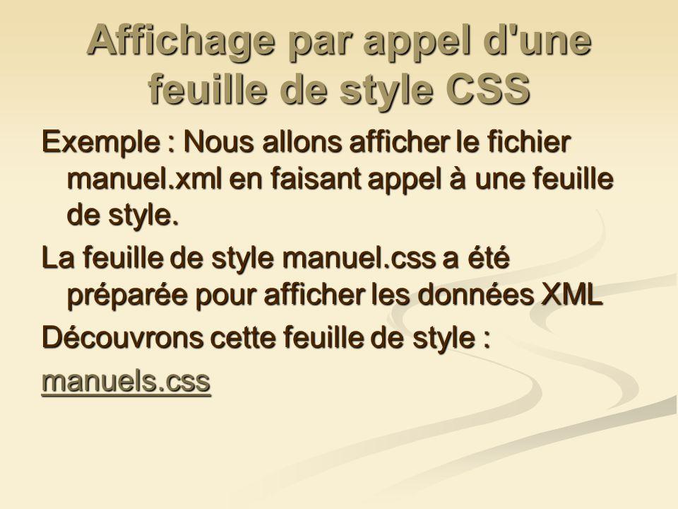 Affichage par appel d'une feuille de style CSS Exemple : Nous allons afficher le fichier manuel.xml en faisant appel à une feuille de style. La feuill