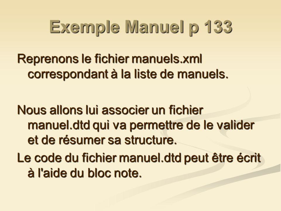 Exemple Manuel p 133 Reprenons le fichier manuels.xml correspondant à la liste de manuels. Nous allons lui associer un fichier manuel.dtd qui va perme