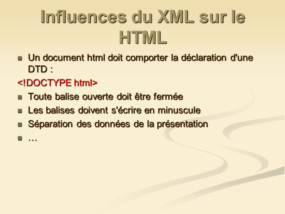 Influences du XML sur le HTML Un document html doit comporter la déclaration d une DTD : Un document html doit comporter la déclaration d une DTD : Toute balise ouverte doit être fermée Toute balise ouverte doit être fermée Les balises doivent s écrire en minuscule Les balises doivent s écrire en minuscule Séparation des données de la présentation Séparation des données de la présentation …