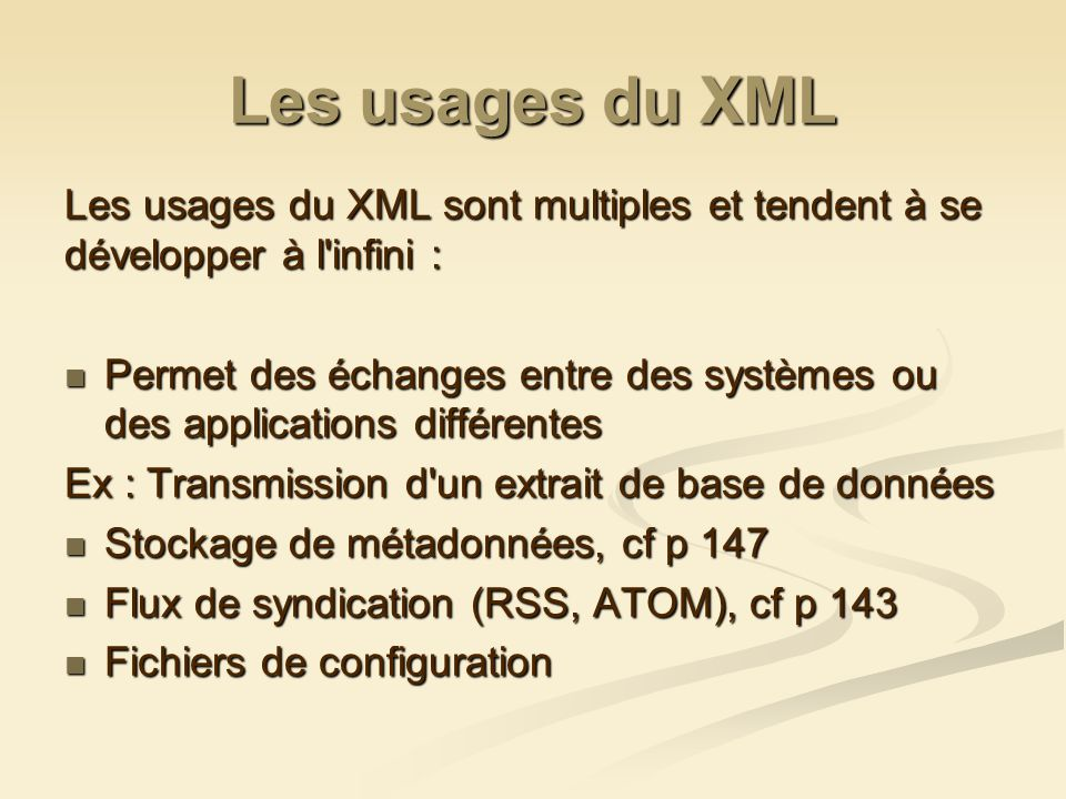 Les usages du XML Les usages du XML sont multiples et tendent à se développer à l infini : Permet des échanges entre des systèmes ou des applications différentes Permet des échanges entre des systèmes ou des applications différentes Ex : Transmission d un extrait de base de données Stockage de métadonnées, cf p 147 Stockage de métadonnées, cf p 147 Flux de syndication (RSS, ATOM), cf p 143 Flux de syndication (RSS, ATOM), cf p 143 Fichiers de configuration Fichiers de configuration