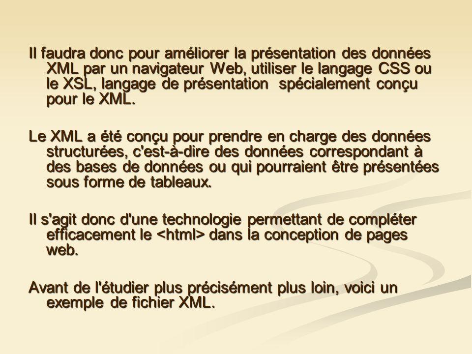 Il faudra donc pour améliorer la présentation des données XML par un navigateur Web, utiliser le langage CSS ou le XSL, langage de présentation spécialement conçu pour le XML.