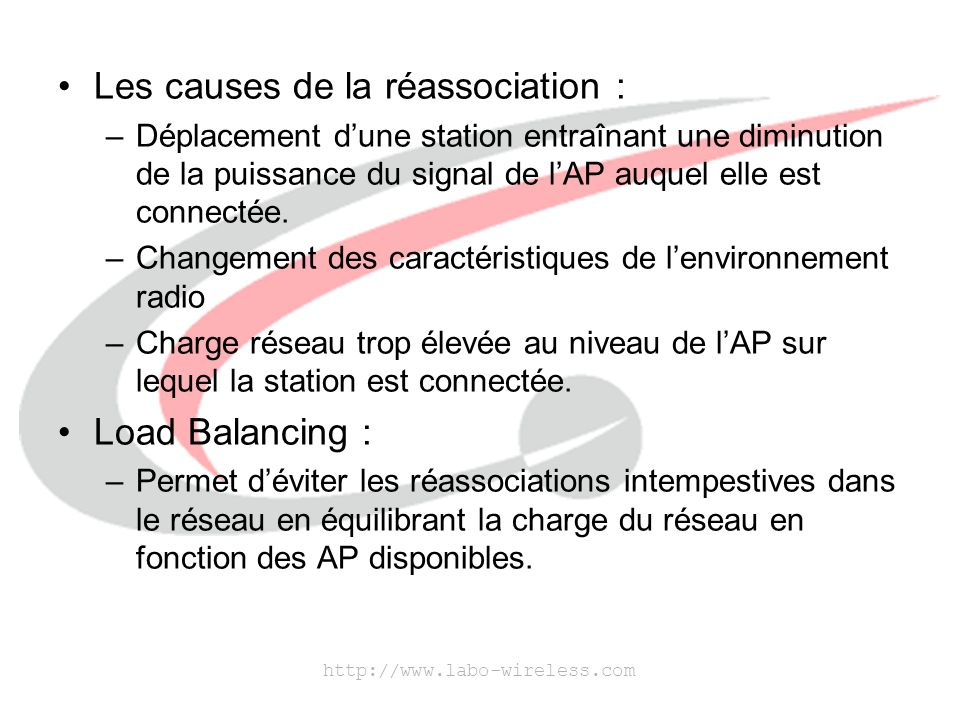 http://www.labo-wireless.com Les causes de la réassociation : –Déplacement d'une station entraînant une diminution de la puissance du signal de l'AP a