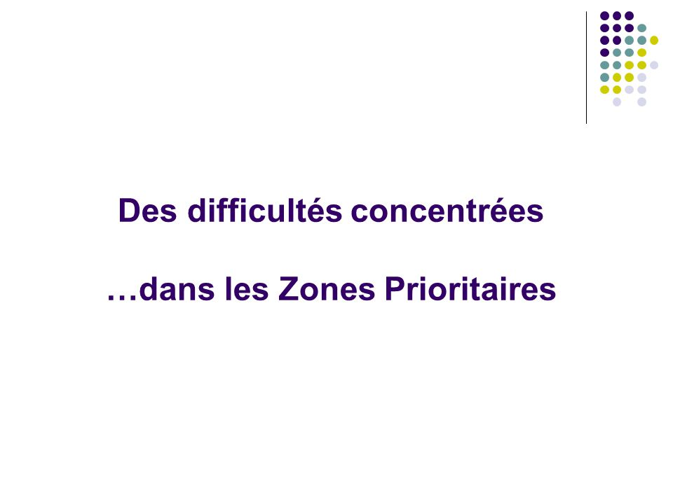 Des difficultés concentrées …dans les Zones Prioritaires