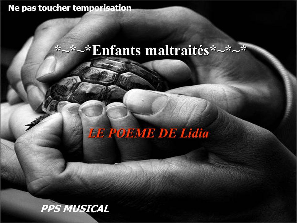 *~*~*Enfants maltraités*~*~* *~*~*Enfants maltraités*~*~* LE POEME DE Lidia Ne pas toucher temporisation PPS MUSICAL