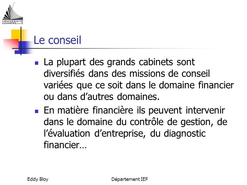 Eddy BloyDépartement IEF Le conseil La plupart des grands cabinets sont diversifiés dans des missions de conseil variées que ce soit dans le domaine financier ou dans d'autres domaines.