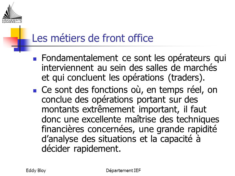 Eddy BloyDépartement IEF Les métiers de front office Fondamentalement ce sont les opérateurs qui interviennent au sein des salles de marchés et qui concluent les opérations (traders).