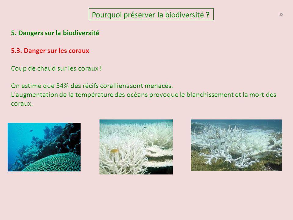 38 Pourquoi préserver la biodiversité ? 5. Dangers sur la biodiversité 5.3. Danger sur les coraux Coup de chaud sur les coraux ! On estime que 54% des