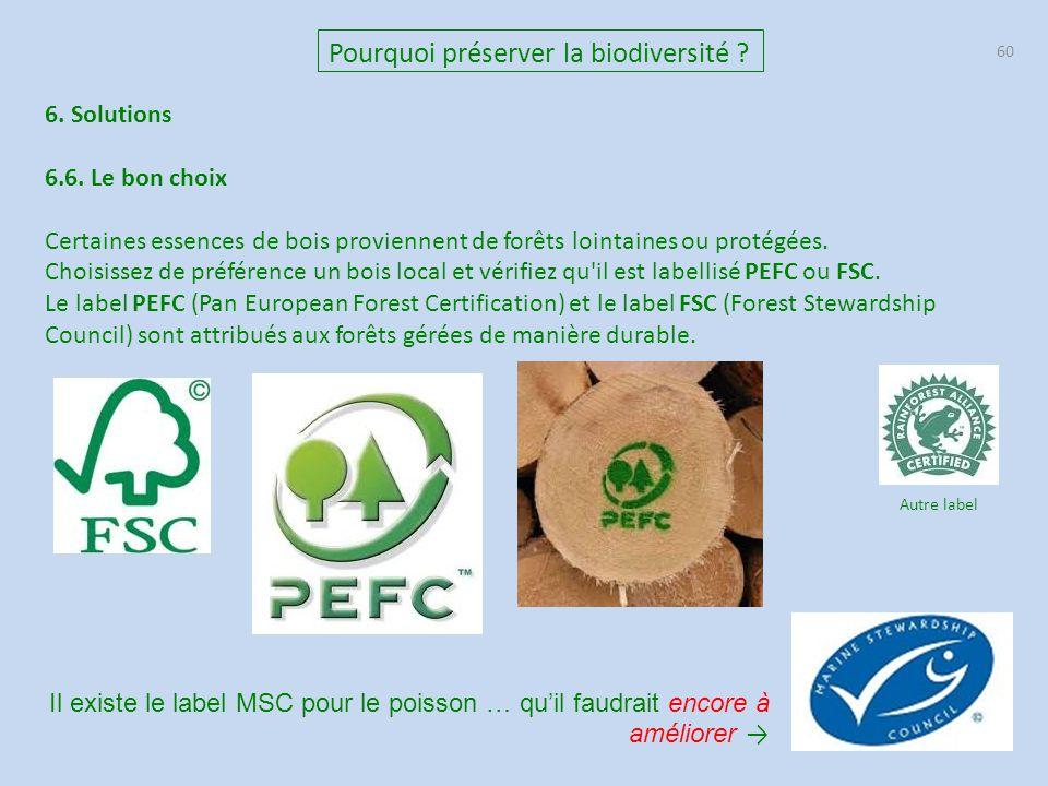 60 Pourquoi préserver la biodiversité ? 6. Solutions 6.6. Le bon choix Certaines essences de bois proviennent de forêts lointaines ou protégées. Chois