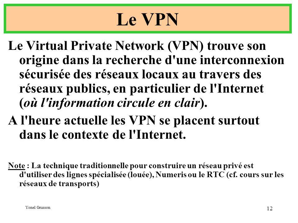 Yonel Grusson 12 Le VPN Le Virtual Private Network (VPN) trouve son origine dans la recherche d une interconnexion sécurisée des réseaux locaux au travers des réseaux publics, en particulier de l Internet (où l information circule en clair).