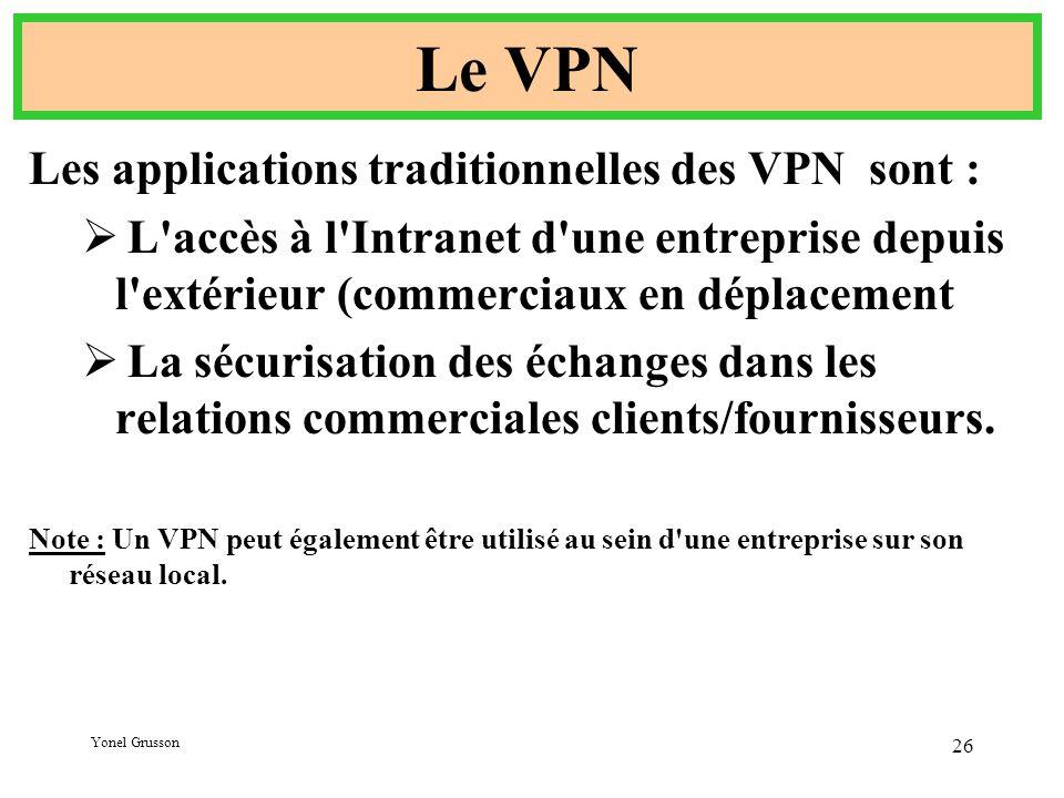 Yonel Grusson 26 Le VPN Les applications traditionnelles des VPN sont :  L accès à l Intranet d une entreprise depuis l extérieur (commerciaux en déplacement  La sécurisation des échanges dans les relations commerciales clients/fournisseurs.