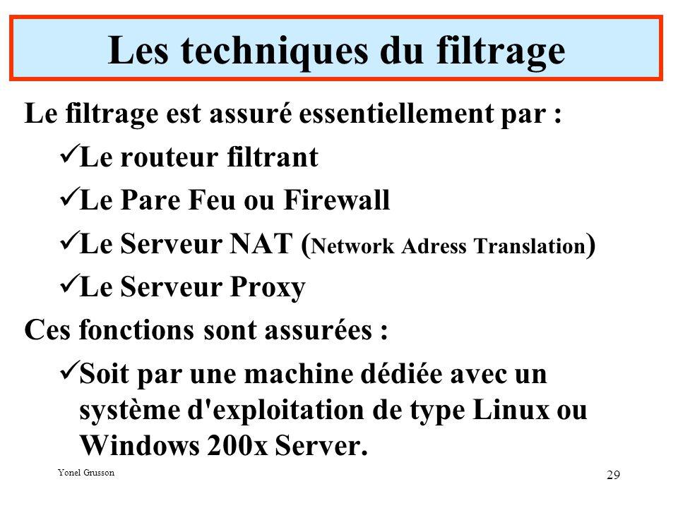 Yonel Grusson 29 Les techniques du filtrage Le filtrage est assuré essentiellement par : Le routeur filtrant Le Pare Feu ou Firewall Le Serveur NAT ( Network Adress Translation ) Le Serveur Proxy Ces fonctions sont assurées : Soit par une machine dédiée avec un système d exploitation de type Linux ou Windows 200x Server.
