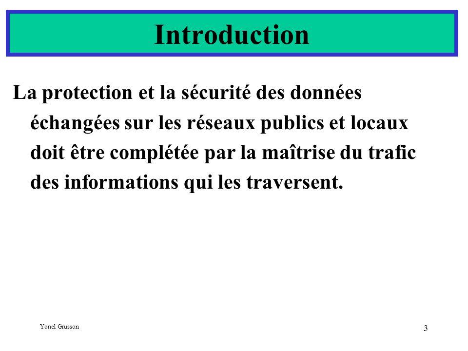 Yonel Grusson 3 Introduction La protection et la sécurité des données échangées sur les réseaux publics et locaux doit être complétée par la maîtrise du trafic des informations qui les traversent.
