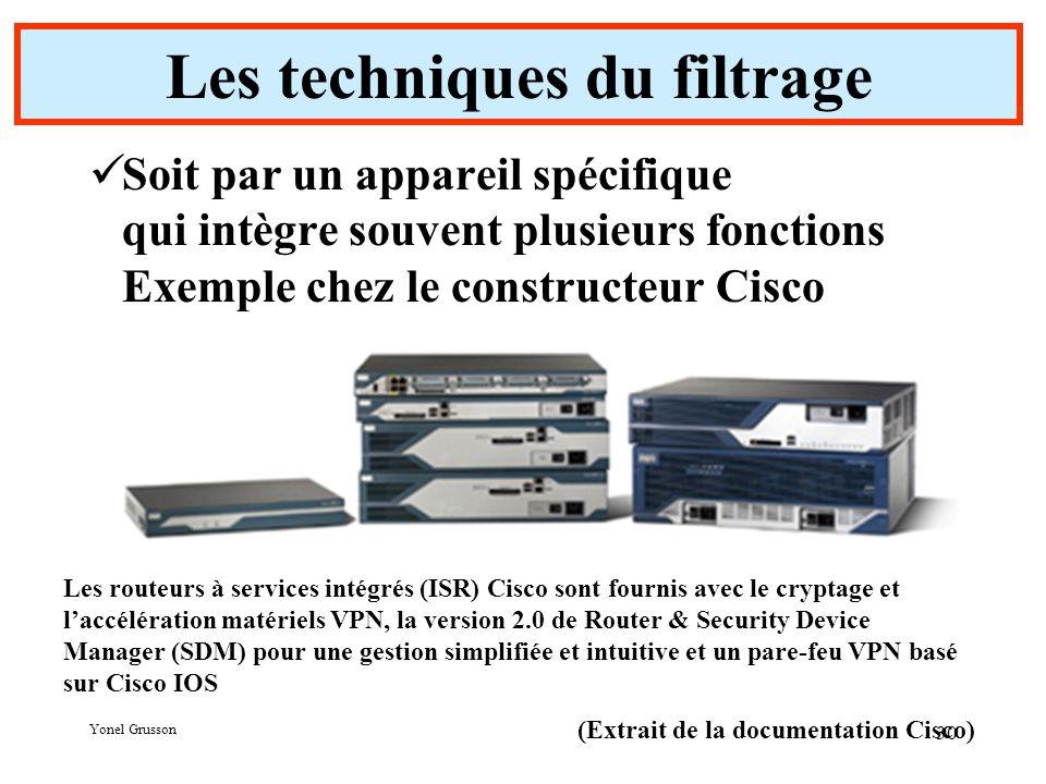 Yonel Grusson 30 Les techniques du filtrage Soit par un appareil spécifique qui intègre souvent plusieurs fonctions Exemple chez le constructeur Cisco Les routeurs à services intégrés (ISR) Cisco sont fournis avec le cryptage et l'accélération matériels VPN, la version 2.0 de Router & Security Device Manager (SDM) pour une gestion simplifiée et intuitive et un pare-feu VPN basé sur Cisco IOS (Extrait de la documentation Cisco)