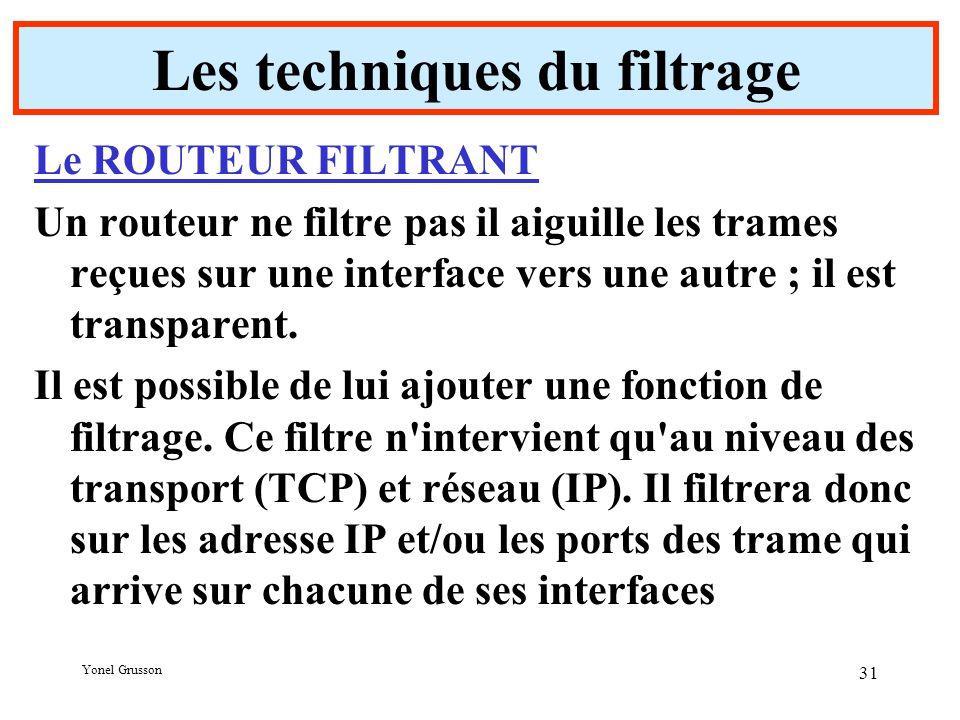 Yonel Grusson 31 Les techniques du filtrage Le ROUTEUR FILTRANT Un routeur ne filtre pas il aiguille les trames reçues sur une interface vers une autre ; il est transparent.