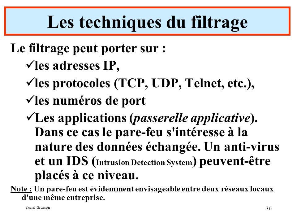 Yonel Grusson 36 Les techniques du filtrage Le filtrage peut porter sur : les adresses IP, les protocoles (TCP, UDP, Telnet, etc.), les numéros de port Les applications (passerelle applicative).