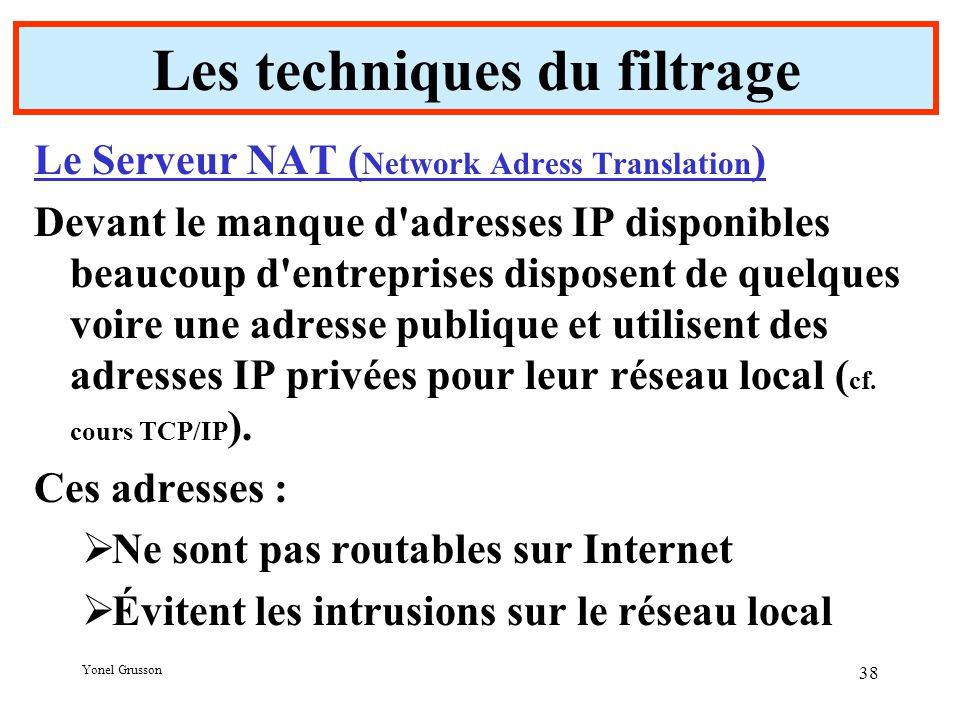 Yonel Grusson 38 Les techniques du filtrage Le Serveur NAT ( Network Adress Translation ) Devant le manque d adresses IP disponibles beaucoup d entreprises disposent de quelques voire une adresse publique et utilisent des adresses IP privées pour leur réseau local ( cf.