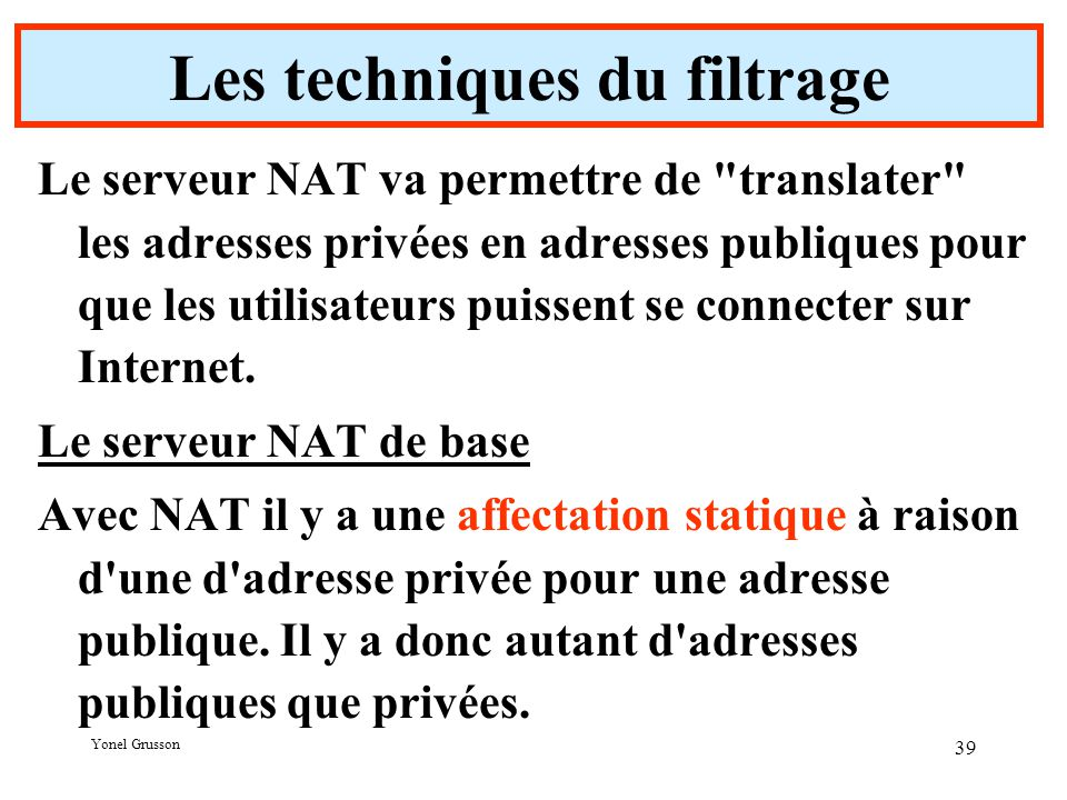 Yonel Grusson 39 Les techniques du filtrage Le serveur NAT va permettre de translater les adresses privées en adresses publiques pour que les utilisateurs puissent se connecter sur Internet.