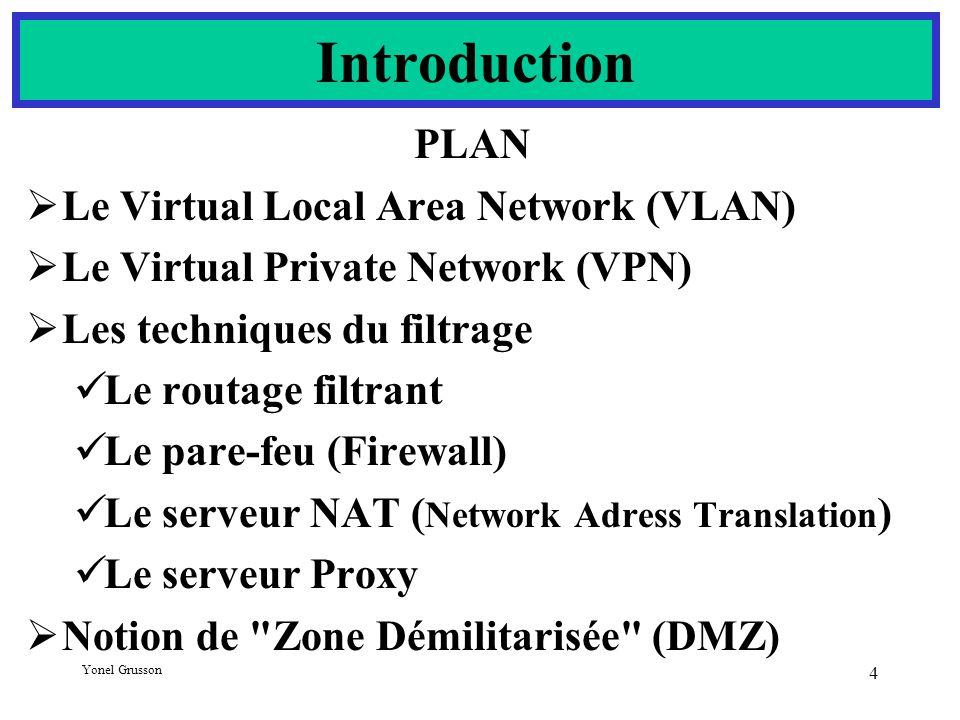 Yonel Grusson 4 PLAN  Le Virtual Local Area Network (VLAN)  Le Virtual Private Network (VPN)  Les techniques du filtrage Le routage filtrant Le pare-feu (Firewall) Le serveur NAT ( Network Adress Translation ) Le serveur Proxy  Notion de Zone Démilitarisée (DMZ) Introduction
