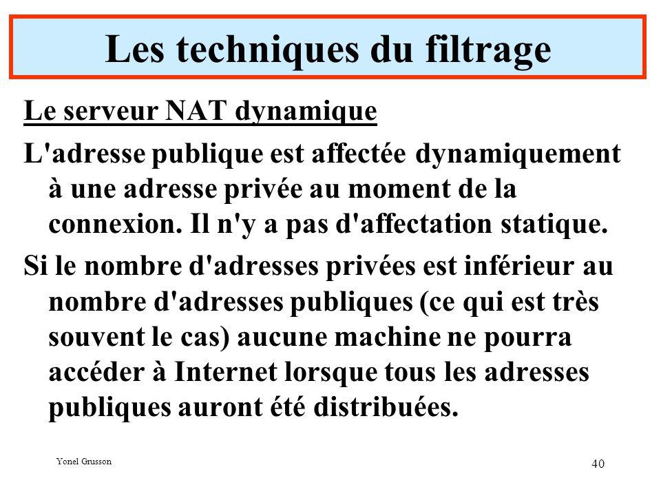 Yonel Grusson 40 Les techniques du filtrage Le serveur NAT dynamique L adresse publique est affectée dynamiquement à une adresse privée au moment de la connexion.