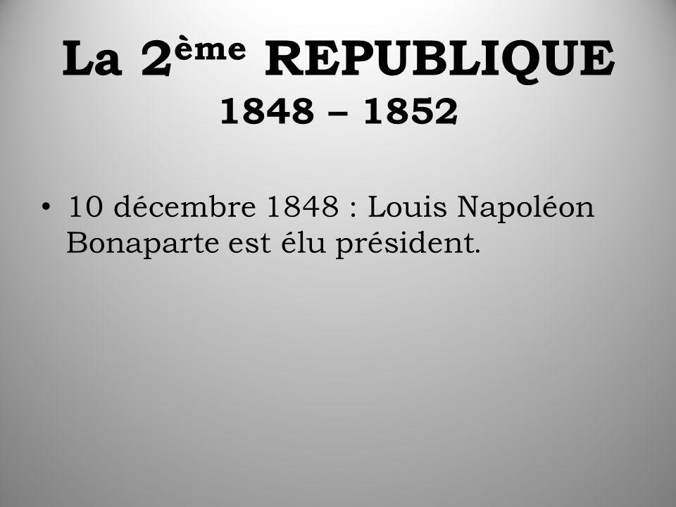 La 2 ème REPUBLIQUE 1848 – 1852 10 décembre 1848 : Louis Napoléon Bonaparte est élu président.