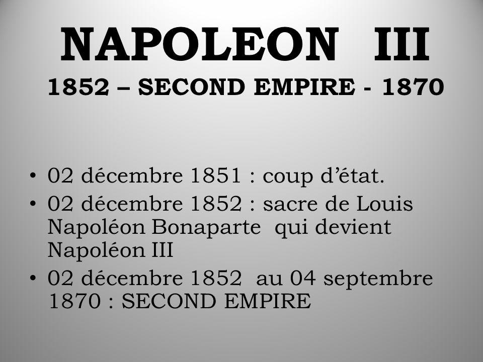 NAPOLEON III 1852 – SECOND EMPIRE - 1870 02 décembre 1851 : coup d'état. 02 décembre 1852 : sacre de Louis Napoléon Bonaparte qui devient Napoléon III