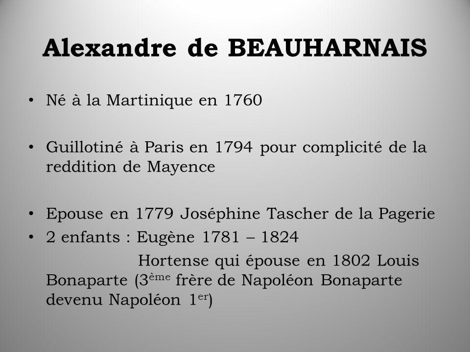 Alexandre de BEAUHARNAIS Né à la Martinique en 1760 Guillotiné à Paris en 1794 pour complicité de la reddition de Mayence Epouse en 1779 Joséphine Tascher de la Pagerie 2 enfants : Eugène 1781 – 1824 Hortense qui épouse en 1802 Louis Bonaparte (3 ème frère de Napoléon Bonaparte devenu Napoléon 1 er )