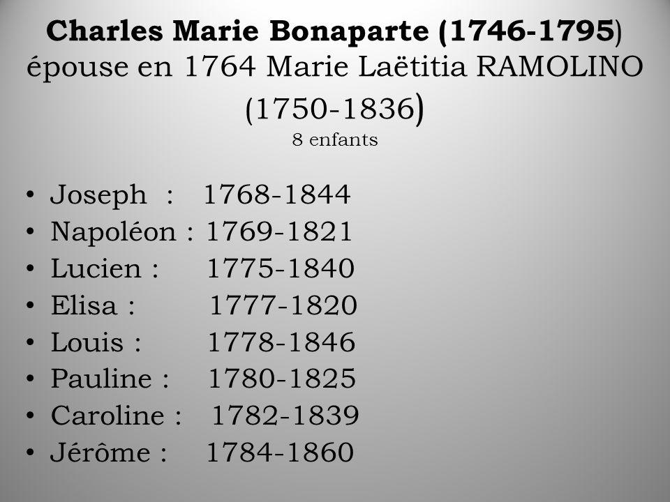 Charles Marie Bonaparte (1746-1795 ) épouse en 1764 Marie Laëtitia RAMOLINO (1750-1836 ) 8 enfants Joseph : 1768-1844 Napoléon : 1769-1821 Lucien : 1775-1840 Elisa : 1777-1820 Louis : 1778-1846 Pauline : 1780-1825 Caroline : 1782-1839 Jérôme : 1784-1860