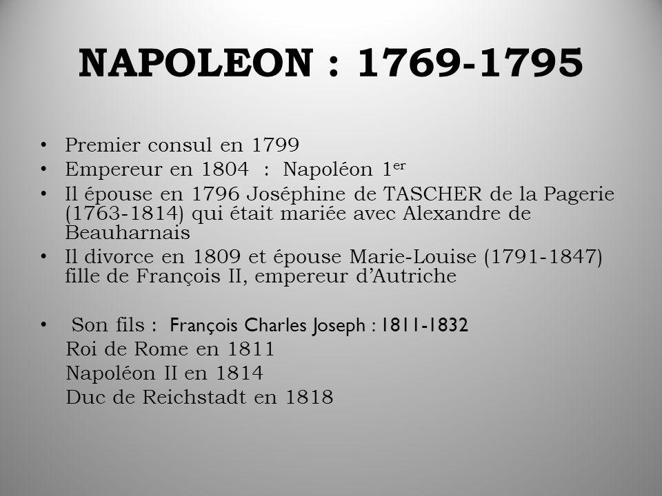 NAPOLEON : 1769-1795 Premier consul en 1799 Empereur en 1804 : Napoléon 1 er Il épouse en 1796 Joséphine de TASCHER de la Pagerie (1763-1814) qui était mariée avec Alexandre de Beauharnais Il divorce en 1809 et épouse Marie-Louise (1791-1847) fille de François II, empereur d'Autriche Son fils : François Charles Joseph : 1811-1832 Roi de Rome en 1811 Napoléon II en 1814 Duc de Reichstadt en 1818