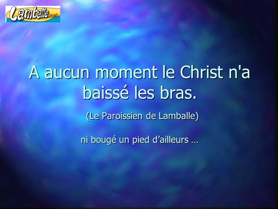 A aucun moment le Christ n'a baissé les bras. (Le Paroissien de Lamballe) ni bougé un pied d'ailleurs …