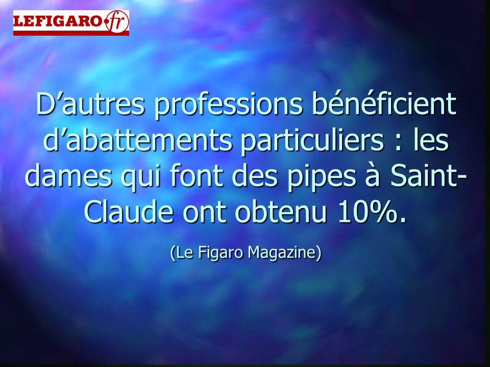 D'autres professions bénéficient d'abattements particuliers : les dames qui font des pipes à Saint- Claude ont obtenu 10%. (Le Figaro Magazine)