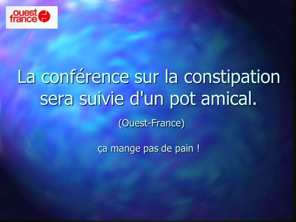 La conférence sur la constipation sera suivie d'un pot amical. (Ouest-France) ça mange pas de pain !