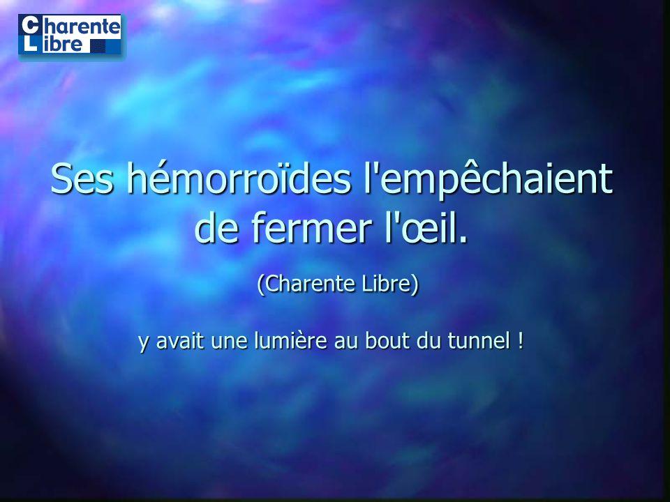 Ses hémorroïdes l'empêchaient de fermer l'œil. (Charente Libre) y avait une lumière au bout du tunnel !