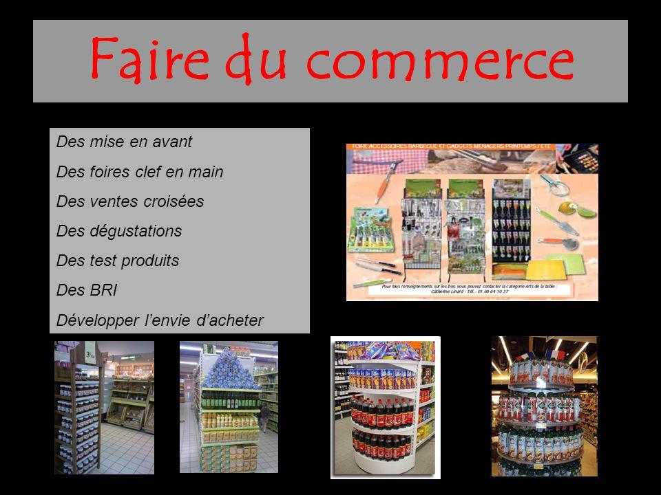 Faire du commerce Des mise en avant Des foires clef en main Des ventes croisées Des dégustations Des test produits Des BRI Développer l'envie d'achete