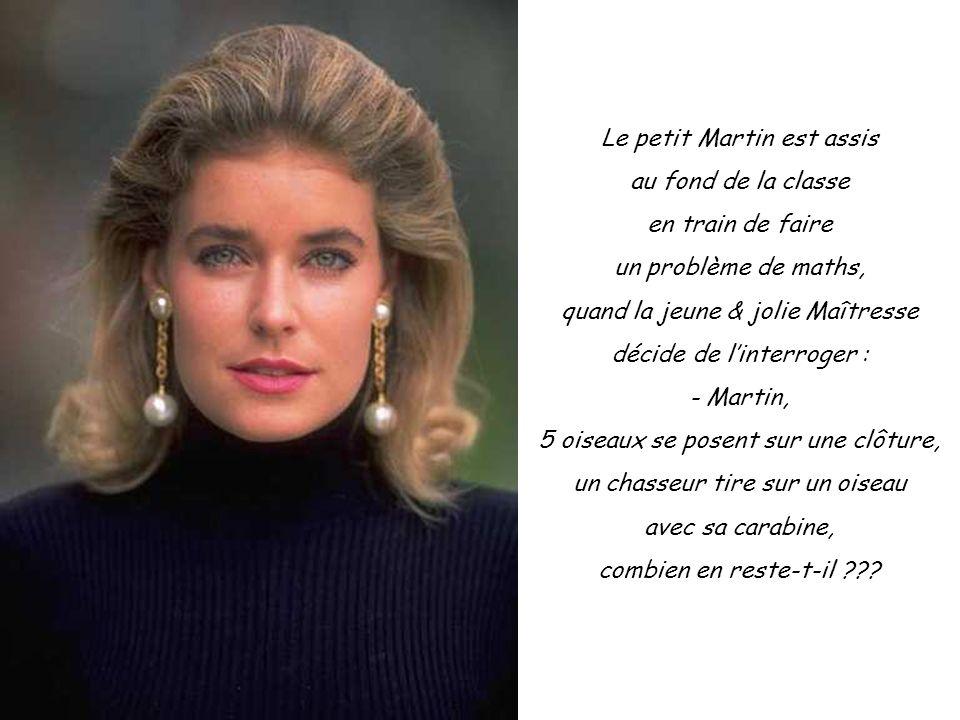 - Zéro, Mademoiselle, répond le petit Martin, parce que si il tire sur un oiseau, les autres vont s'envoler !!!