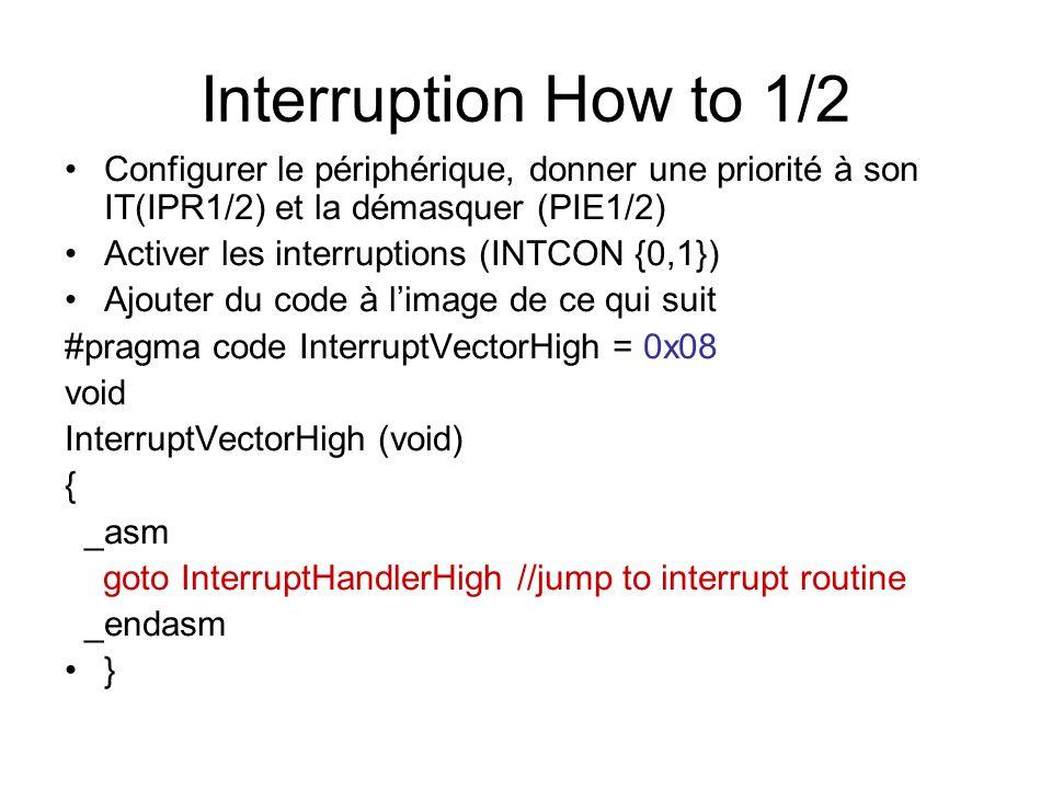Interruption How to 1/2 Configurer le périphérique, donner une priorité à son IT(IPR1/2) et la démasquer (PIE1/2) Activer les interruptions (INTCON {0,1}) Ajouter du code à l'image de ce qui suit #pragma code InterruptVectorHigh = 0x08 void InterruptVectorHigh (void) { _asm goto InterruptHandlerHigh //jump to interrupt routine _endasm }