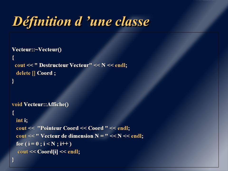 Définition d 'une classe #include Vecteur.hxx #include #include Vecteur::Vecteur(int n, float * A) { cout << Constructeur usuel << endl; cout << Constructeur usuel << endl; if ( n == 0 ) if ( n == 0 ) { Coord = NULL ; Coord = NULL ; N= 0 ; N= 0 ; } else else { Coord = new float[N=n]; Coord = new float[N=n]; Initialise(A); Initialise(A); }}