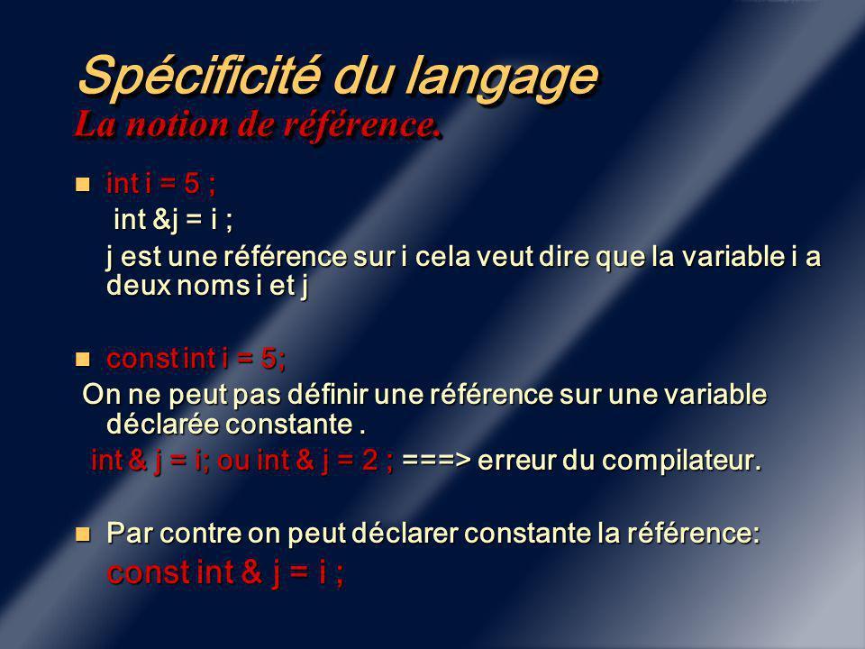Spécificité du langage Les variables déclarées constantes const int i = 5; const int i = 5; La variable i ne peut pas être modifiée.