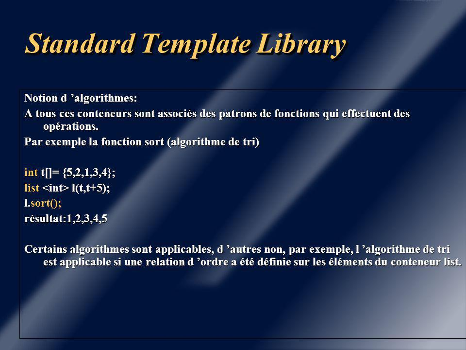 Standard Template Library A chaque conteneur, on associe un itérateur, par exemple: vector v(10); vector ::iterator iv; int i=0; for (iv=v.begin();iv!=v.end();iv++) (*iv)=++i; float x[]={1.,2.,3.,4.}; list l(x,x+4); list ::iterator il; for (il=l.begin();il!=l.end();il++) cout << (*il) << endl; Les conteneurs vector et deque sont d 'accès direct, l 'opérateur [] est surdéfini, donc on peut écrire directement: vector v(10); for (int i = 0 ; i < 10 ; i++) v[i] = i ;