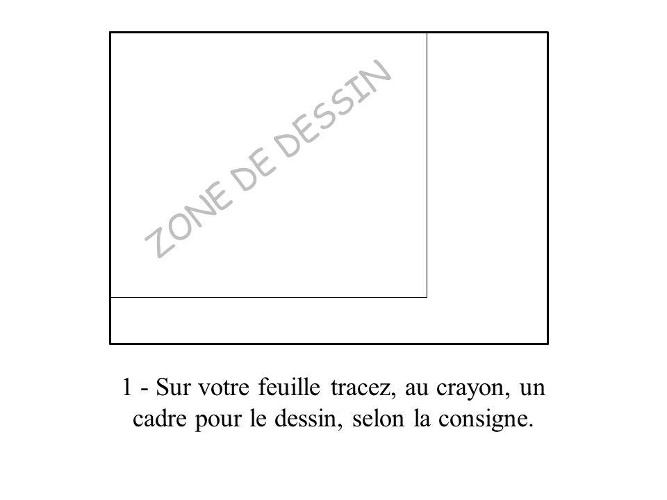 1 - Sur votre feuille tracez, au crayon, un cadre pour le dessin, selon la consigne. ZONE DE DESSIN