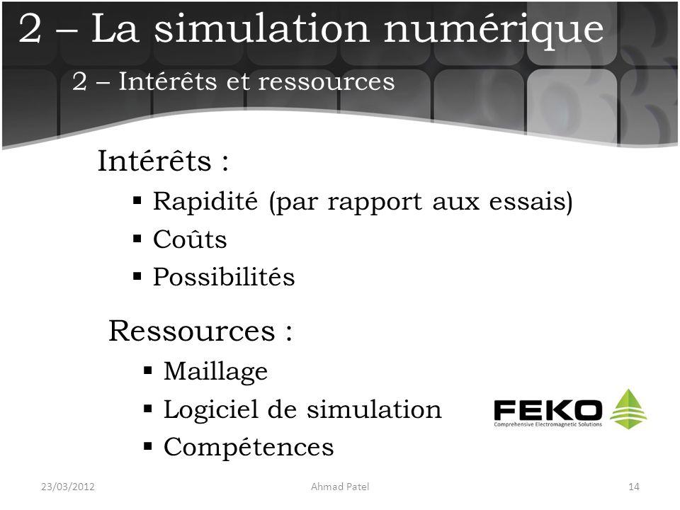 2 – La simulation numérique Intérêts :  Rapidité (par rapport aux essais)  Coûts  Possibilités 23/03/201214Ahmad Patel 2 – Intérêts et ressources R