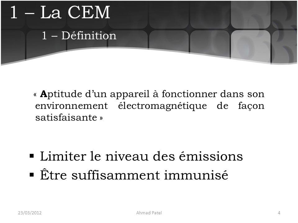 1 – La CEM Par extension :  obtenir la compatibilité électronique d un appareil avec son environnement (règles de conception et de fabrication)  vérifier la réalité de cette compatibilité 23/03/20125Ahmad Patel 1 – Définition