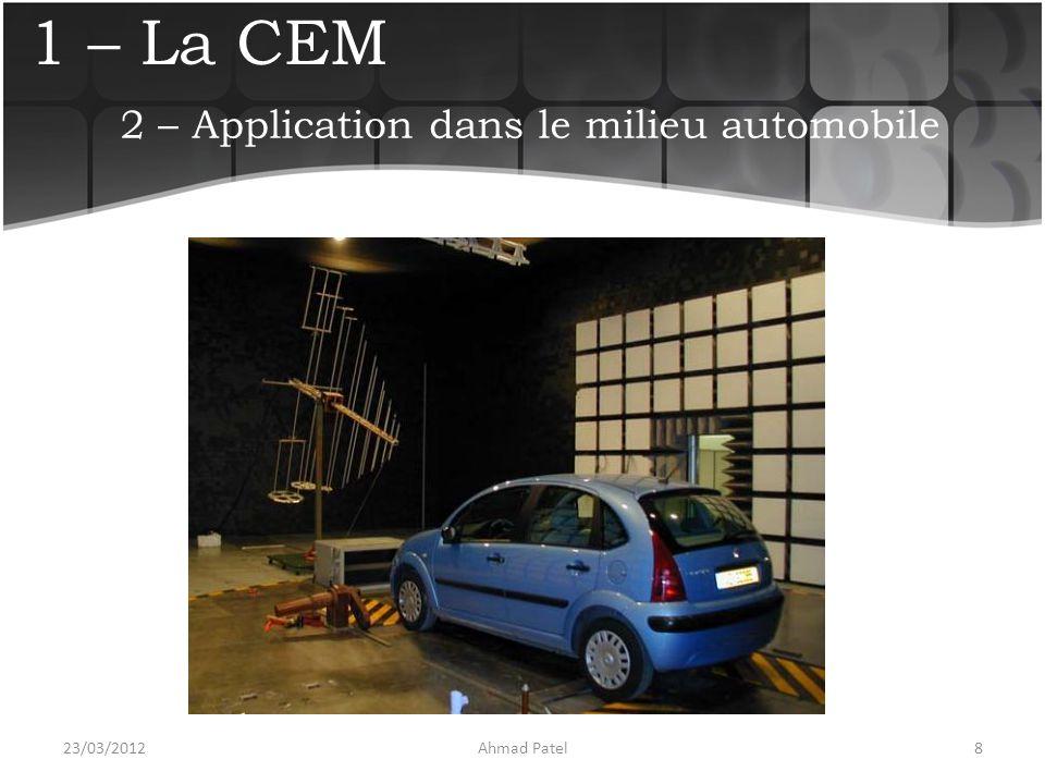 1 – La CEM Utilisation de fiche de test pour guider les essais :  Immunité  Emission  Homologation (immunité)  Validation (immunité) 23/03/20129Ahmad Patel 2 – Application dans le milieu automobile