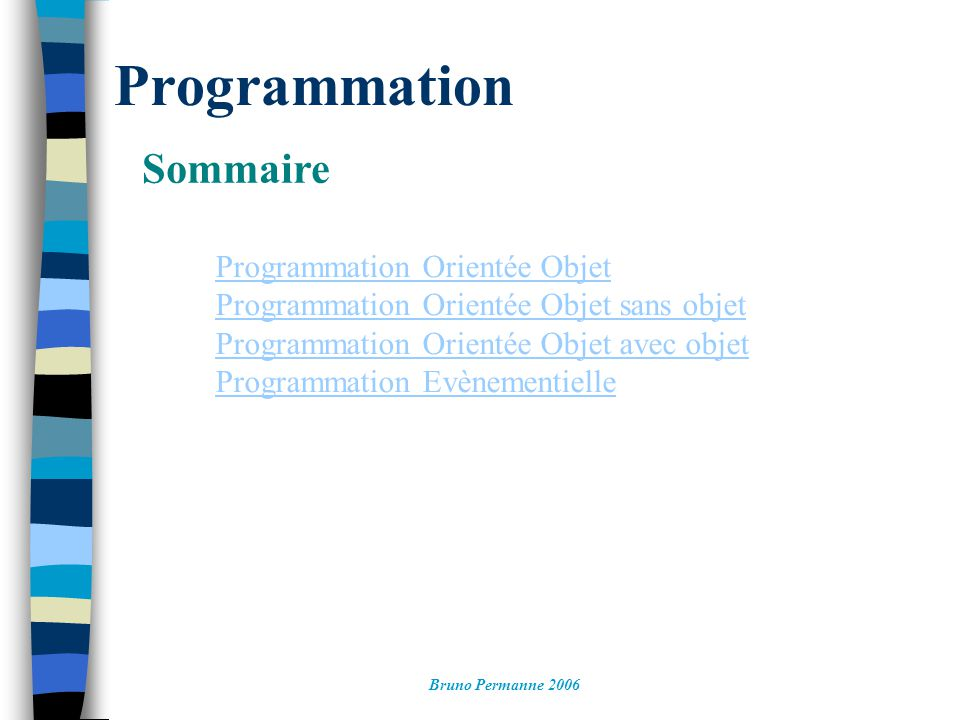 Programmation Orientée Objet Exemple, programmation objet, instanciation dynamique Retour sommaire Bruno Permanne 2006 int main(int argc, char *argv[]) { Tirelire* Matirelire=new Tirelire(50); // l objet est créé MaTirelire->AjouterPieces(5); MaTirelire->AjouterPieces(10); delete MaTirelire(); // l objet est détruit system( PAUSE ); return EXIT_SUCCESS; }